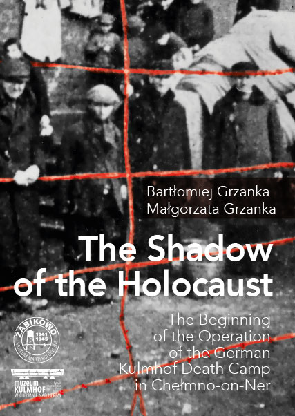 The Shadow of the Holocaust. The Beginning of the Operation of the German Kulmhof Death Camp in Chełmno-on-Ner